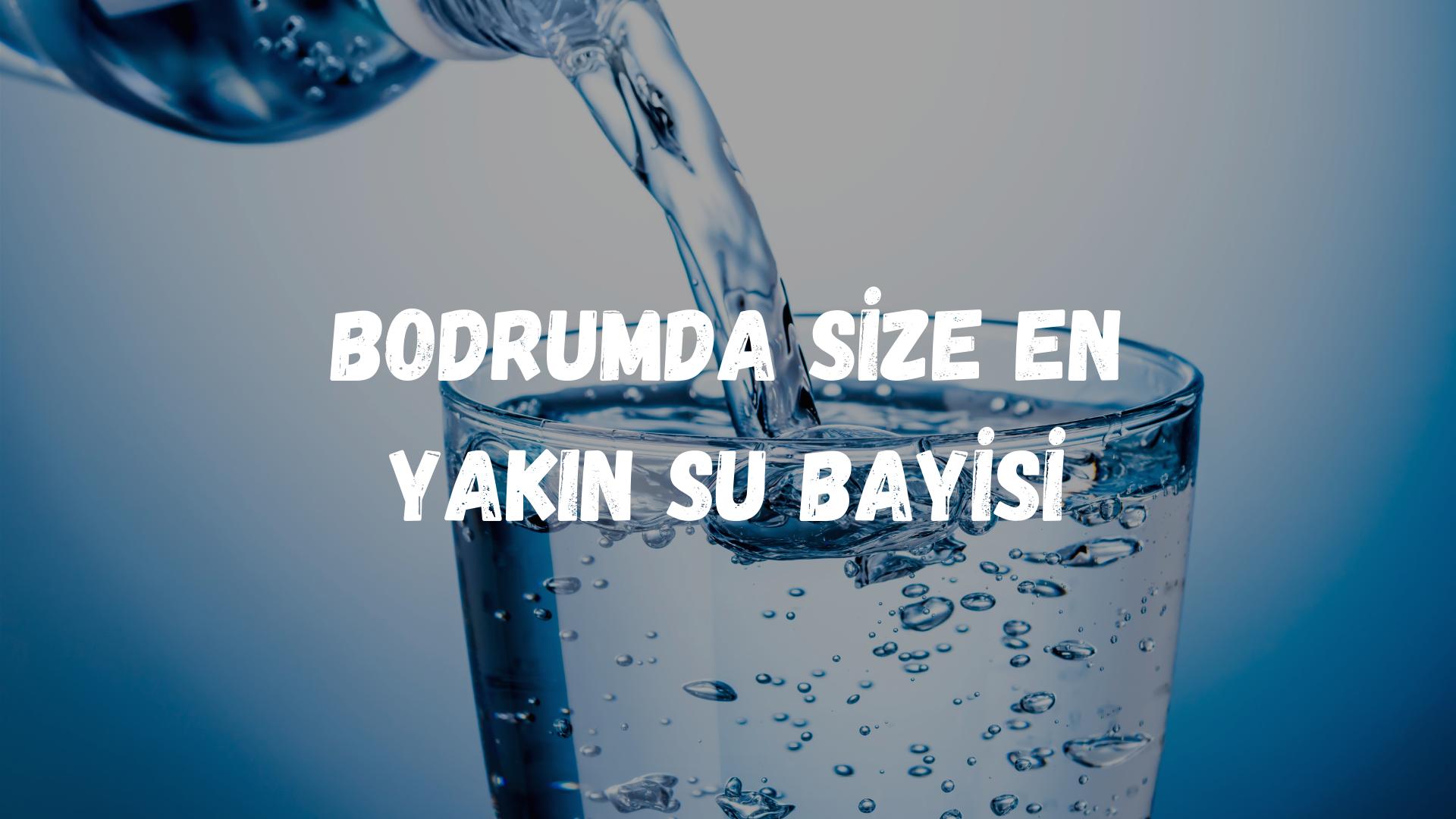 <strong>Bodrum'da Size En Yakın Su Bayisi</strong>